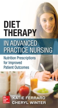 Diet Therapy in Advanced Practice Nursing : Nutrition Prescriptions for Improved Patient Outcomes…