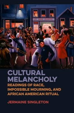 Book Cultural Melancholy: Readings of Race, Impossible Mourning, and African American Ritual by Jermaine Singleton