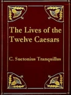 The Lives of the Twelve Caesars: To Which Are Added, His lives of the Grammarians, Rhetoricians, and Poets by C. Suetonius Tranquillus