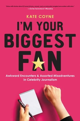 Book I'm Your Biggest Fan: Awkward Encounters and Assorted Misadventures in Celebrity Journalism by Kate Coyne