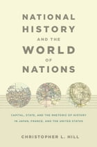 National History and the World of Nations: Capital, State, and the Rhetoric of History in Japan, France, and the United States by Rey Chow