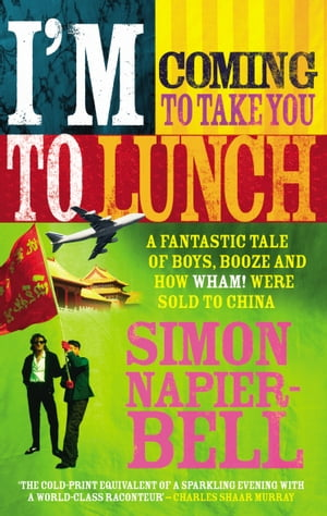 I'm Coming To Take You To Lunch A fantastic tale of boys,  booze and how Wham! were sold to China