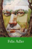 The Essentials of Spirituality by Felix Adler