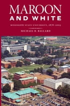 Maroon and White: Mississippi State University, 1878-2003 by Michael B. Ballard