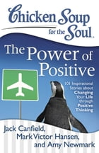 Chicken Soup for the Soul: The Power of Positive: 101 Inspirational Stories about Changing Your Life through Positive Thinking by Jack Canfield