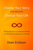 Choose Your Story, Choose Your Life by Dean Erickson