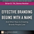 Effective Branding Begins with a Name. . .And Other Keys to Creating Brands People Love by Brian D. Till