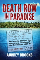 Death Row in Paradise: The Untold Story of the Mercenary Invasion of the Seychelles 1981-83 by Aubrey Brooks