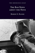 The Bad News about the News by Robert G. Kaiser