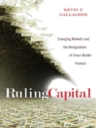Ruling Capital: Emerging Markets and the Reregulation of Cross-Border Finance