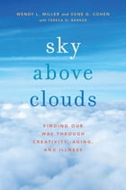 Sky Above Clouds: Finding Our Way through Creativity, Aging, and Illness by Wendy L. Miller