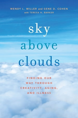 Sky Above Clouds Finding Our Way through Creativity,  Aging,  and Illness