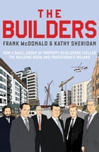 The Builders: How a Small Group of Property Developers Fuelled the Building Boom and Transformed Ireland by Frank McDonald