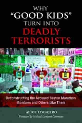 """Why """"Good Kids"""" Turn Into Deadly Terrorists: Deconstructing the Accused Boston Marathon Bombers and Others Like Them by Alice LoCicero"""