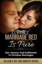 The Marriage Bed Is Pure: Sex, Honour And Fulfilment In Christian Marriages by William Appiah