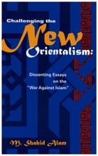 "Challenging the New Orientalism: Dissenting Essays On The ""War Against Islam"" by M. Shahid Alam"
