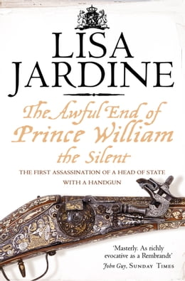 Book The Awful End of Prince William the Silent: The First Assassination of a Head of State with a Hand… by Lisa Jardine
