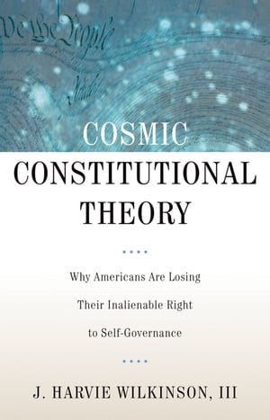 Cosmic Constitutional Theory Why Americans Are Losing Their Inalienable Right to Self-Governance