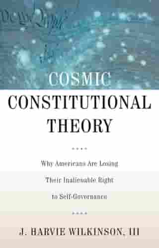 Cosmic Constitutional Theory: Why Americans Are Losing Their Inalienable Right to Self-Governance by J. Harvie Wilkinson, III