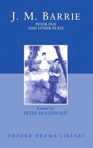 Peter Pan and Other Plays: The Admirable Crichton; Peter Pan; When Wendy Grew Up; What Every Woman Knows; Mary Rose by J. M. Barrie