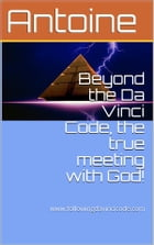 Beyond the Da Vinci Code, the true meeting with God! by Antoine