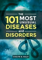 The 101 Most Unusual Diseases and Disorders by Evelyn B. Kelly Ph.D.
