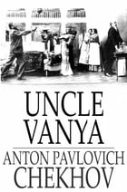 Uncle Vanya: Scenes from Country Life in Four Acts by Anton Pavlovich Chekhov