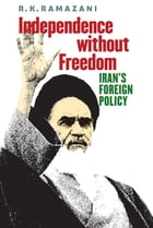 Independence without Freedom: Iran's Foreign Policy by R. K. Ramazani