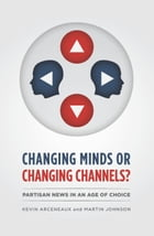 Changing Minds or Changing Channels?: Partisan News in an Age of Choice by Kevin Arceneaux
