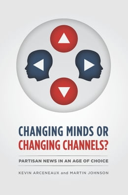 Book Changing Minds or Changing Channels?: Partisan News in an Age of Choice by Kevin Arceneaux