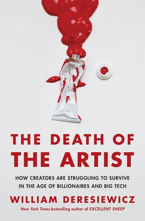 The Death of the Artist: How Creators Are Struggling to Survive in the Age of Billionaires and Big Tech by William Deresiewicz