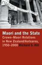 Maori and the State: Crown-Maori Relations in New Zealand/Aotearoa, 1950-2000 by Richard S. Hill