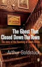 The Ghost That Closed Down The Town by Arthur Goldstuck