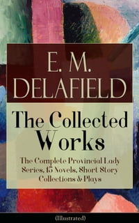 Collected Works of E. M. Delafield: The Complete Provincial Lady Series, 15 Novels, Short Story…