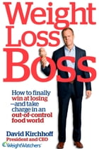 Weight Loss Boss: How to Finally Win at Losing--and Take Charge in an Out-of-Control Food World by David Kirchhoff