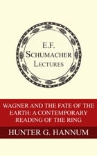 Wagner and the Fate of the Earth: A Contemporary Reading of The Ring by Hunter G. Hannum