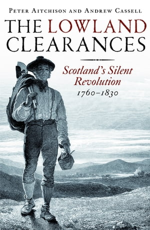 The Lowland Clearances Scotland's Silent Revolution 1760–1830