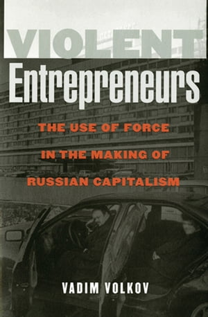 Violent Entrepreneurs The Use of Force in the Making of Russian Capitalism