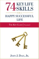 74 Key Life Skills for a Happy Successful Life by John J. Daly, Jr.