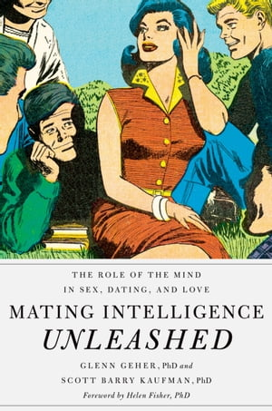 Mating Intelligence Unleashed The Role of the Mind in Sex,  Dating,  and Love