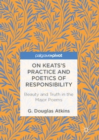 On Keats's Practice and Poetics of Responsibility: Beauty and Truth in the Major Poems