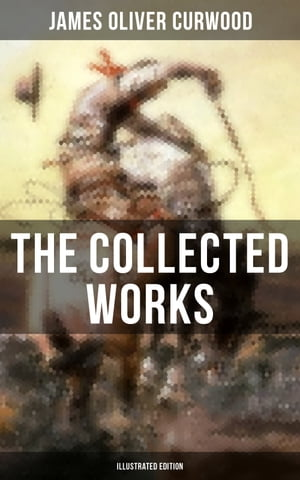 The Collected Works of James Oliver Curwood (Illustrated Edition): The Gold Hunters, The Grizzly King, The Wolf Hunters, The Danger Trail, The Flower of the North…