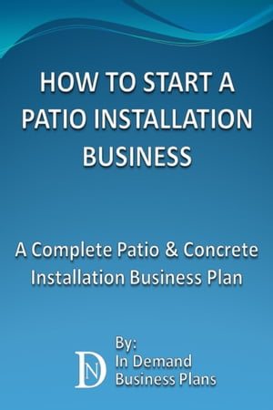 How To Start A Patio Installation Business: A Complete Patio & Concrete Installation Business Plan