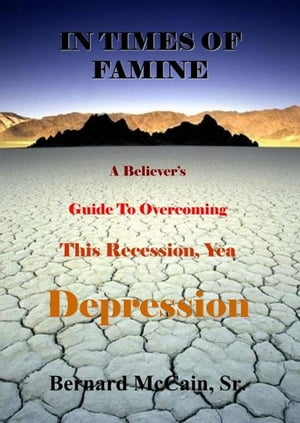 In Times of Famine, A Believer's Guide to Overcoming This Recession, Yea Depression by Bernard McCain Sr