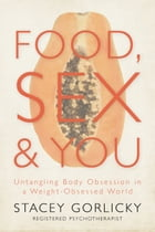 Food, Sex, and You: Untangling Body Obsession in a Weight-Obsessed World by Stacey Gorlicky