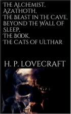 The Alchemist, Azathoth, The Beast in the Cave, Beyond the Wall of Sleep, The Book, The Cats of Ulthar by H. P. Lovecraft