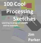 100 Cool Processing Sketches: Learning to Program Visually and By Example by Jim Parker