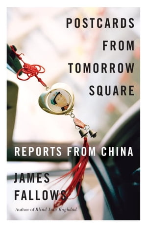 Postcards from Tomorrow Square: Reports from China by James Fallows