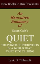 An Executive Summary of Susan Cain's 'Quiet: The Power of Introverts in a World That Can't Stop Talking' by A. D. Thibeault