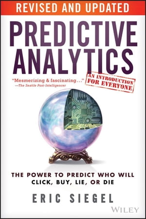 Predictive Analytics The Power to Predict Who Will Click,  Buy,  Lie,  or Die